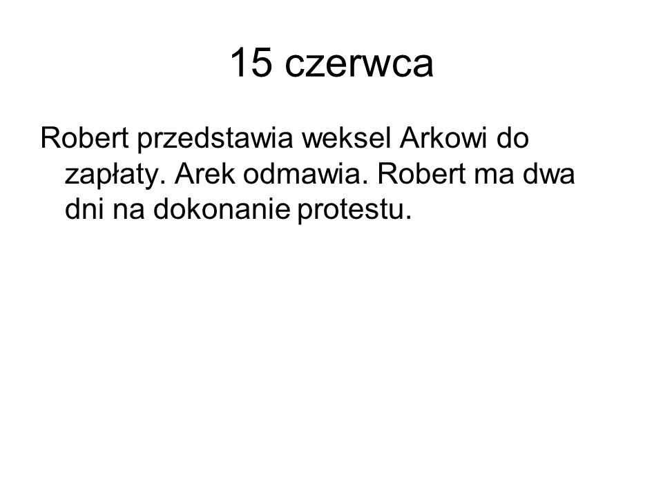 15 czerwca Robert przedstawia weksel Arkowi do zapłaty.