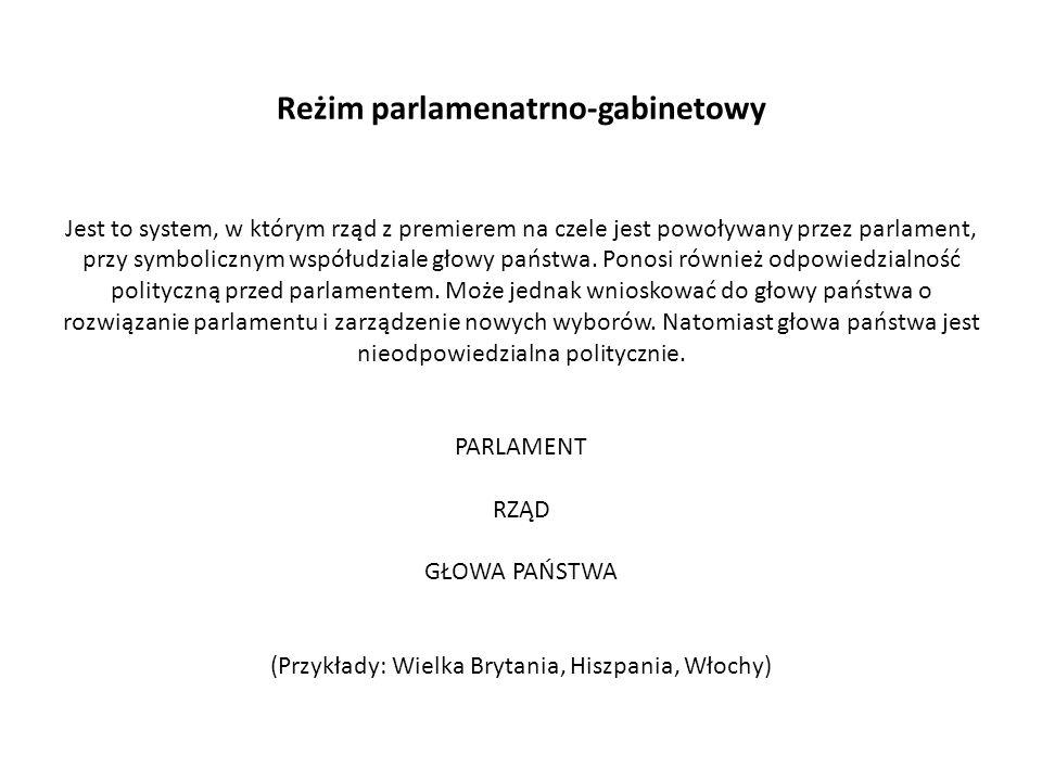 Reżim parlamenatrno-gabinetowy Jest to system, w którym rząd z premierem na czele jest powoływany przez parlament, przy symbolicznym współudziale głowy państwa.