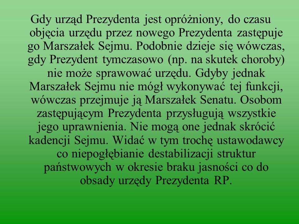 Gdy urząd Prezydenta jest opróżniony, do czasu objęcia urzędu przez nowego Prezydenta zastępuje go Marszałek Sejmu.