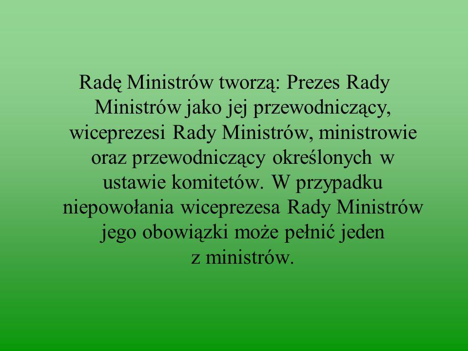 Radę Ministrów tworzą: Prezes Rady Ministrów jako jej przewodniczący, wiceprezesi Rady Ministrów, ministrowie oraz przewodniczący określonych w ustawie komitetów.