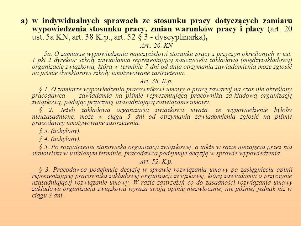 a) w indywidualnych sprawach ze stosunku pracy dotyczących zamiaru wypowiedzenia stosunku pracy, zmian warunków pracy i płacy (art. 20 ust. 5a KN, art. 38 K.p., art. 52 § 3 - dyscyplinarka),
