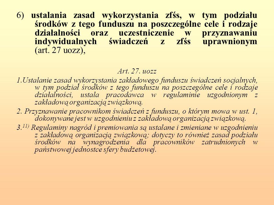 6) ustalania zasad wykorzystania zfśs, w tym podziału środków z tego funduszu na poszczególne cele i rodzaje działalności oraz uczestniczenie w przyznawaniu indywidualnych świadczeń z zfśs uprawnionym (art. 27 uozz),