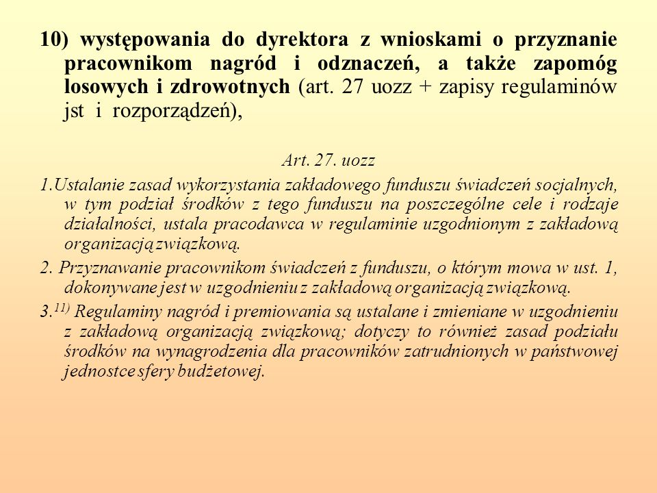 10) występowania do dyrektora z wnioskami o przyznanie pracownikom nagród i odznaczeń, a także zapomóg losowych i zdrowotnych (art. 27 uozz + zapisy regulaminów jst i rozporządzeń),