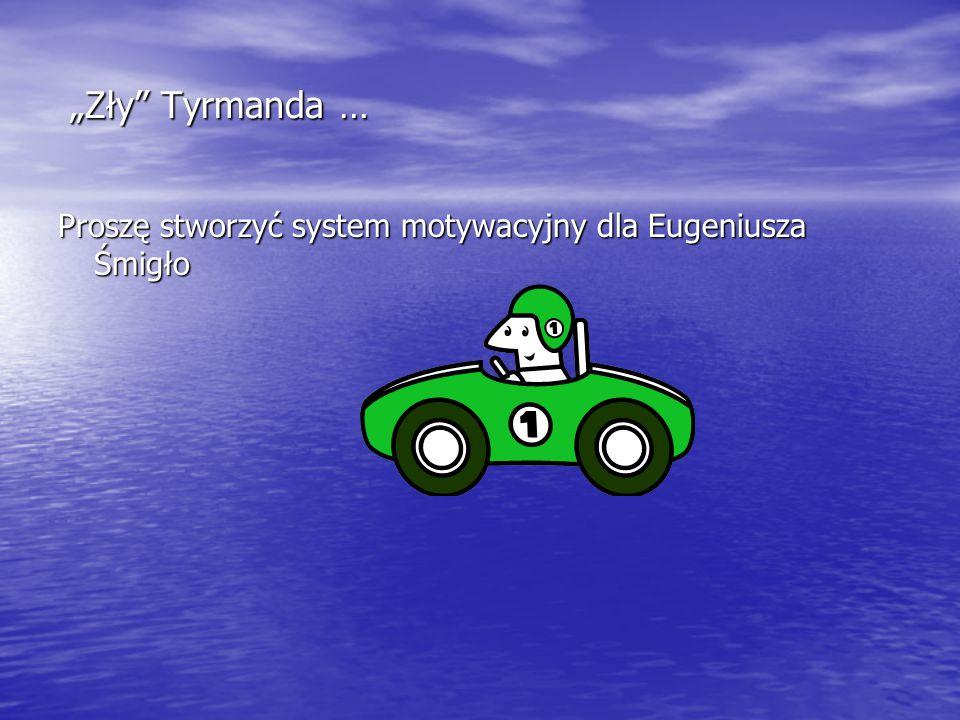"""""""Zły Tyrmanda … Proszę stworzyć system motywacyjny dla Eugeniusza Śmigło. z innego zestawu slajdów."""