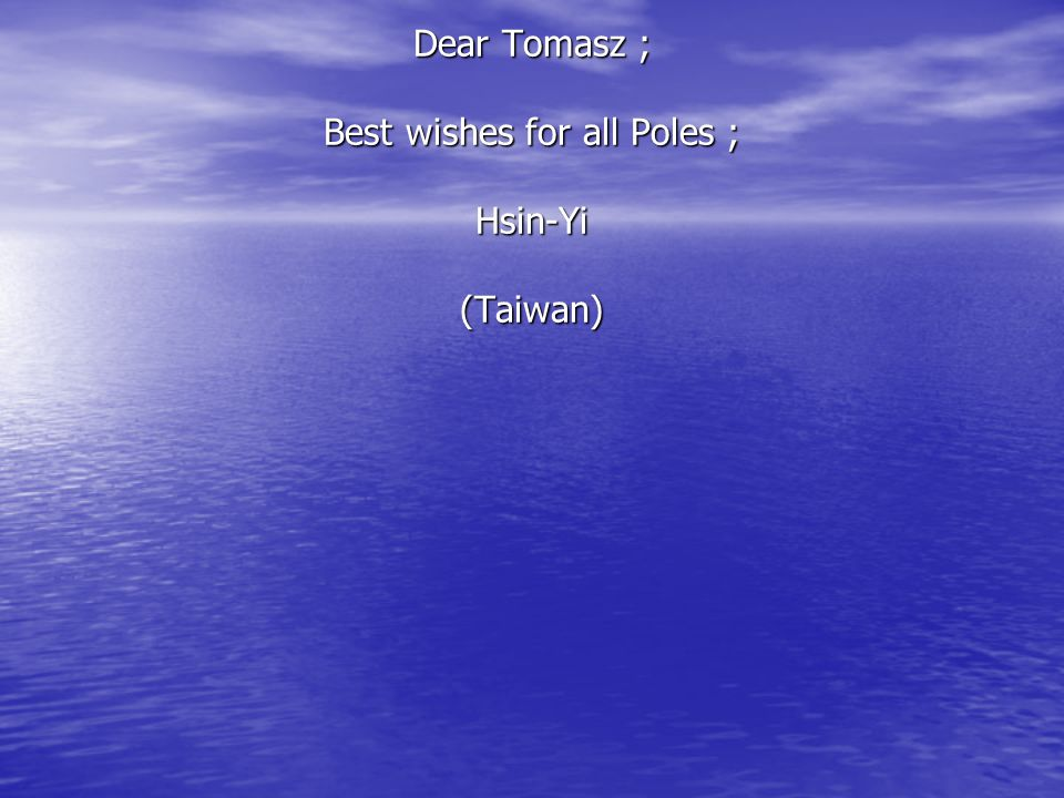 Dear Tomasz ; Best wishes for all Poles ; Hsin-Yi (Taiwan)