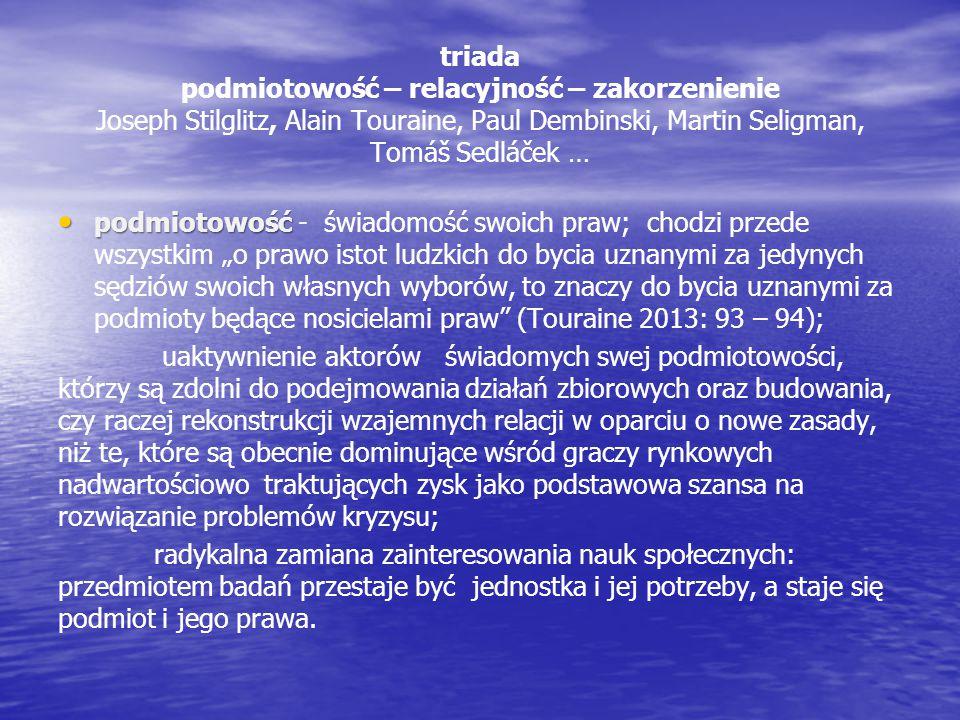 triada podmiotowość – relacyjność – zakorzenienie Joseph Stilglitz, Alain Touraine, Paul Dembinski, Martin Seligman, Tomáš Sedláček …