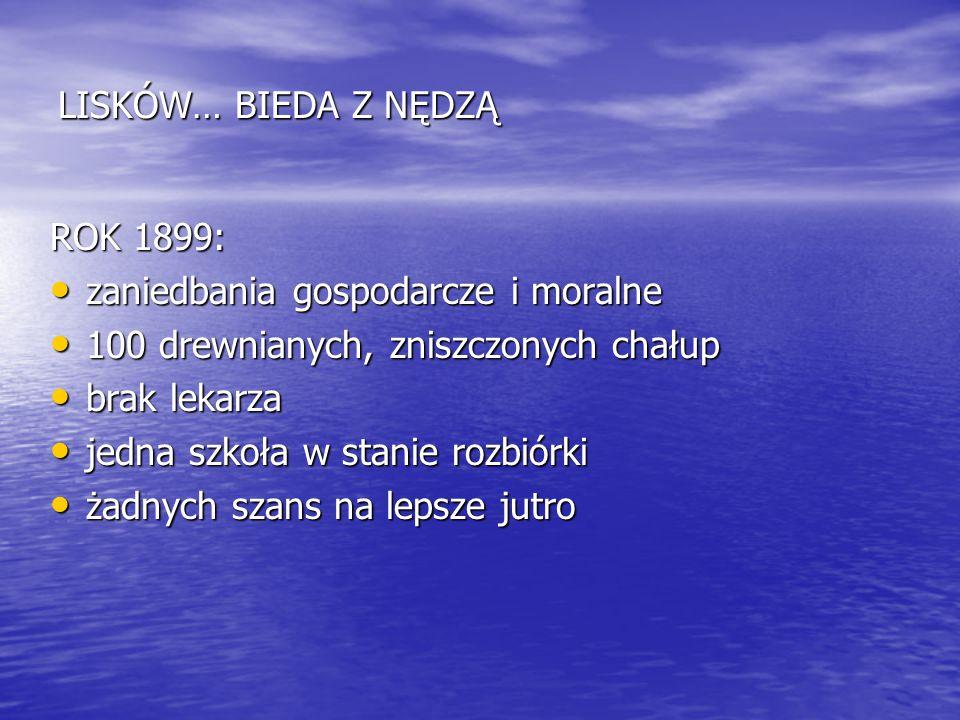 LISKÓW… BIEDA Z NĘDZĄ ROK 1899: zaniedbania gospodarcze i moralne. 100 drewnianych, zniszczonych chałup.