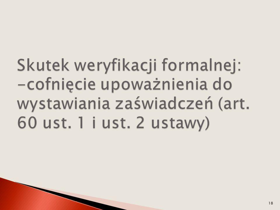 Skutek weryfikacji formalnej: -cofnięcie upoważnienia do wystawiania zaświadczeń (art.