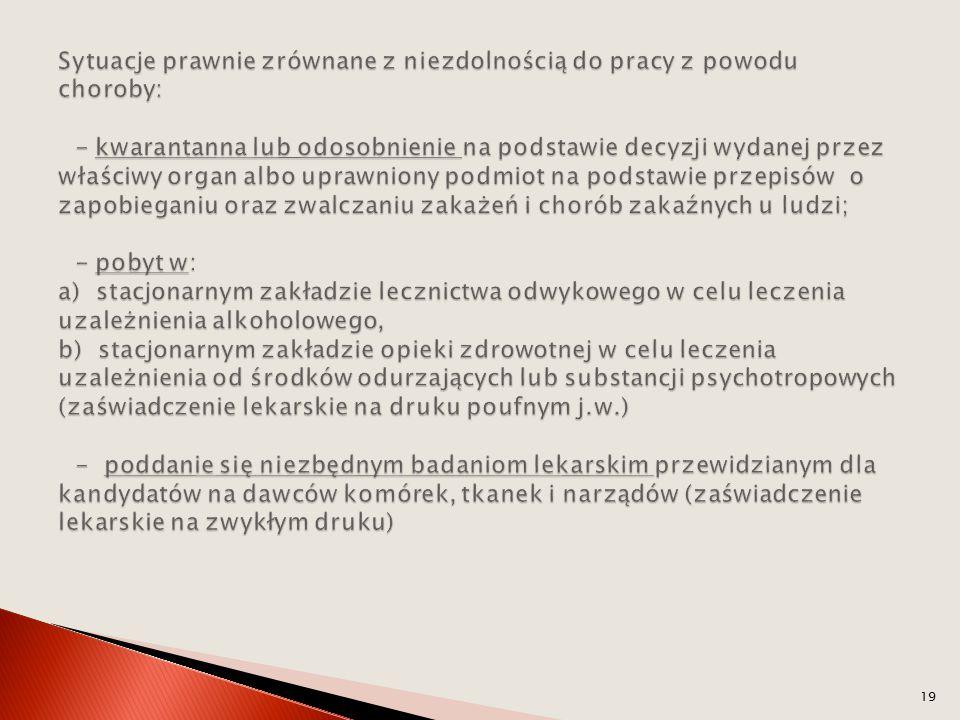Sytuacje prawnie zrównane z niezdolnością do pracy z powodu choroby: - kwarantanna lub odosobnienie na podstawie decyzji wydanej przez właściwy organ albo uprawniony podmiot na podstawie przepisów o zapobieganiu oraz zwalczaniu zakażeń i chorób zakaźnych u ludzi; - pobyt w: a) stacjonarnym zakładzie lecznictwa odwykowego w celu leczenia uzależnienia alkoholowego, b) stacjonarnym zakładzie opieki zdrowotnej w celu leczenia uzależnienia od środków odurzających lub substancji psychotropowych (zaświadczenie lekarskie na druku poufnym j.w.) - poddanie się niezbędnym badaniom lekarskim przewidzianym dla kandydatów na dawców komórek, tkanek i narządów (zaświadczenie lekarskie na zwykłym druku)