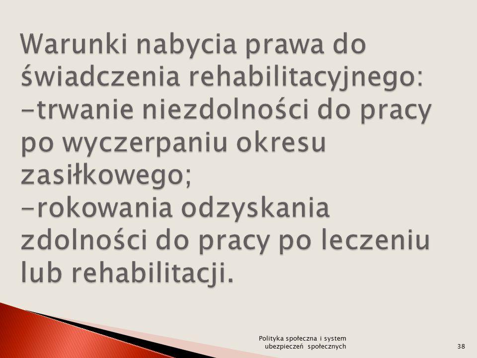 Warunki nabycia prawa do świadczenia rehabilitacyjnego: -trwanie niezdolności do pracy po wyczerpaniu okresu zasiłkowego; -rokowania odzyskania zdolności do pracy po leczeniu lub rehabilitacji.