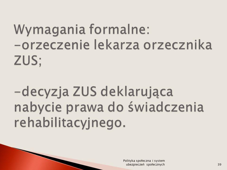 Wymagania formalne: -orzeczenie lekarza orzecznika ZUS; -decyzja ZUS deklarująca nabycie prawa do świadczenia rehabilitacyjnego.