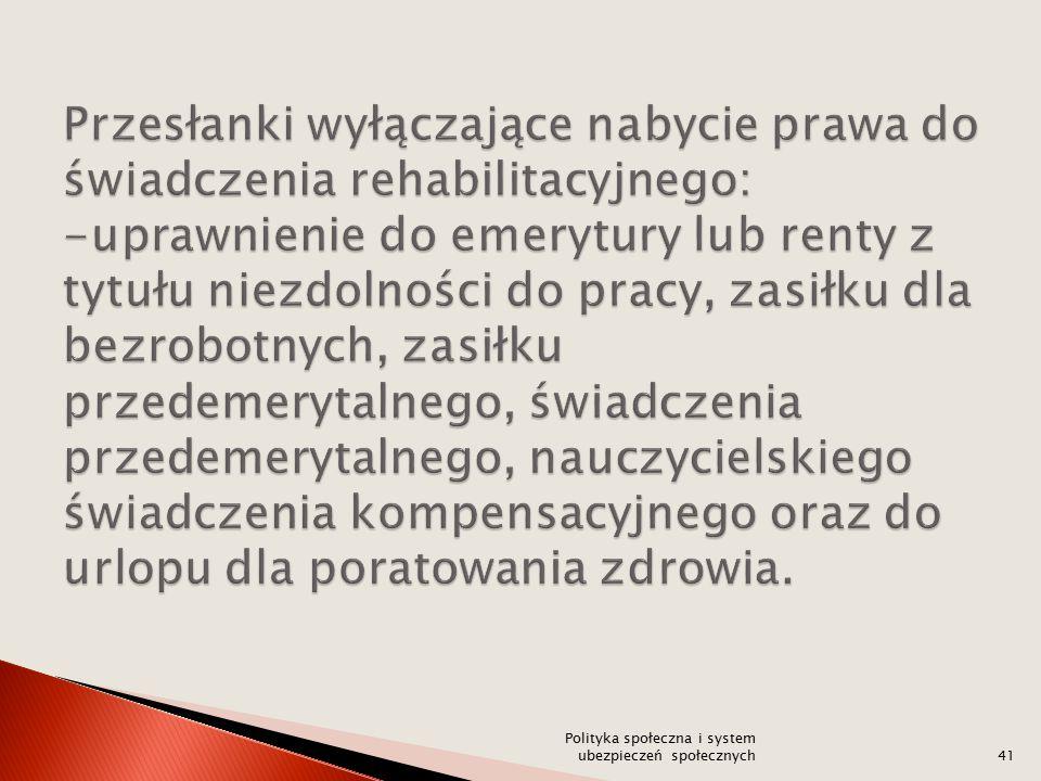 Przesłanki wyłączające nabycie prawa do świadczenia rehabilitacyjnego: -uprawnienie do emerytury lub renty z tytułu niezdolności do pracy, zasiłku dla bezrobotnych, zasiłku przedemerytalnego, świadczenia przedemerytalnego, nauczycielskiego świadczenia kompensacyjnego oraz do urlopu dla poratowania zdrowia.