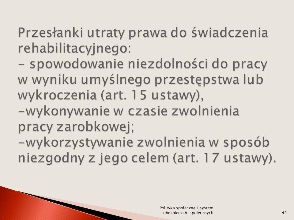 Przesłanki utraty prawa do świadczenia rehabilitacyjnego: - spowodowanie niezdolności do pracy w wyniku umyślnego przestępstwa lub wykroczenia (art. 15 ustawy), -wykonywanie w czasie zwolnienia pracy zarobkowej; -wykorzystywanie zwolnienia w sposób niezgodny z jego celem (art. 17 ustawy).