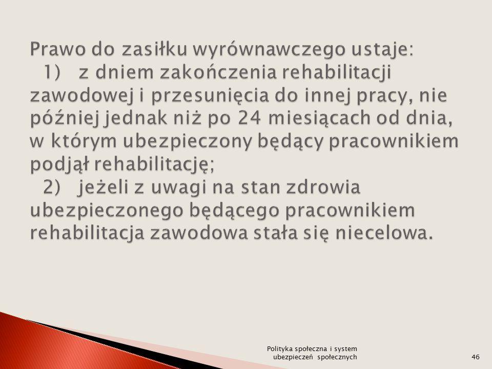 Prawo do zasiłku wyrównawczego ustaje: 1) z dniem zakończenia rehabilitacji zawodowej i przesunięcia do innej pracy, nie później jednak niż po 24 miesiącach od dnia, w którym ubezpieczony będący pracownikiem podjął rehabilitację; 2) jeżeli z uwagi na stan zdrowia ubezpieczonego będącego pracownikiem rehabilitacja zawodowa stała się niecelowa.