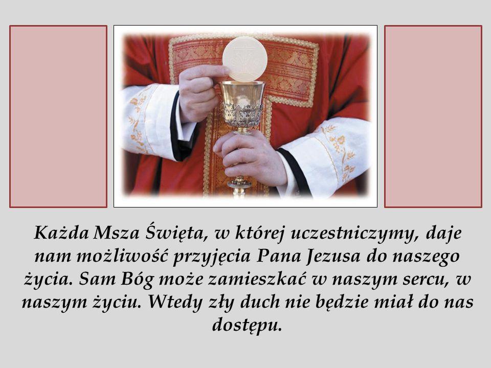 Każda Msza Święta, w której uczestniczymy, daje nam możliwość przyjęcia Pana Jezusa do naszego życia.