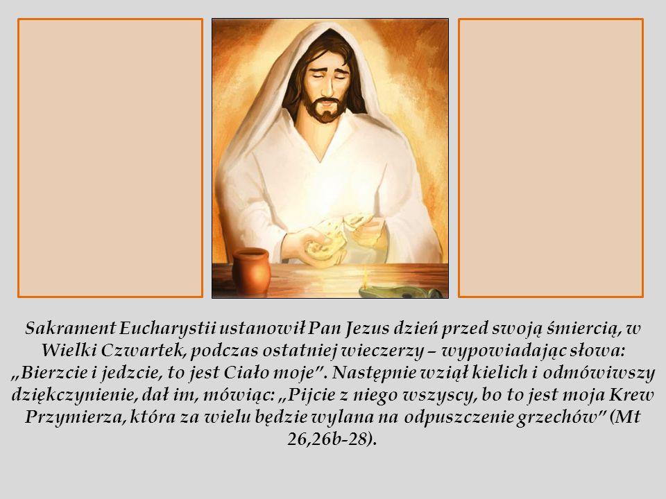 """Sakrament Eucharystii ustanowił Pan Jezus dzień przed swoją śmiercią, w Wielki Czwartek, podczas ostatniej wieczerzy – wypowiadając słowa: """"Bierzcie i jedzcie, to jest Ciało moje ."""