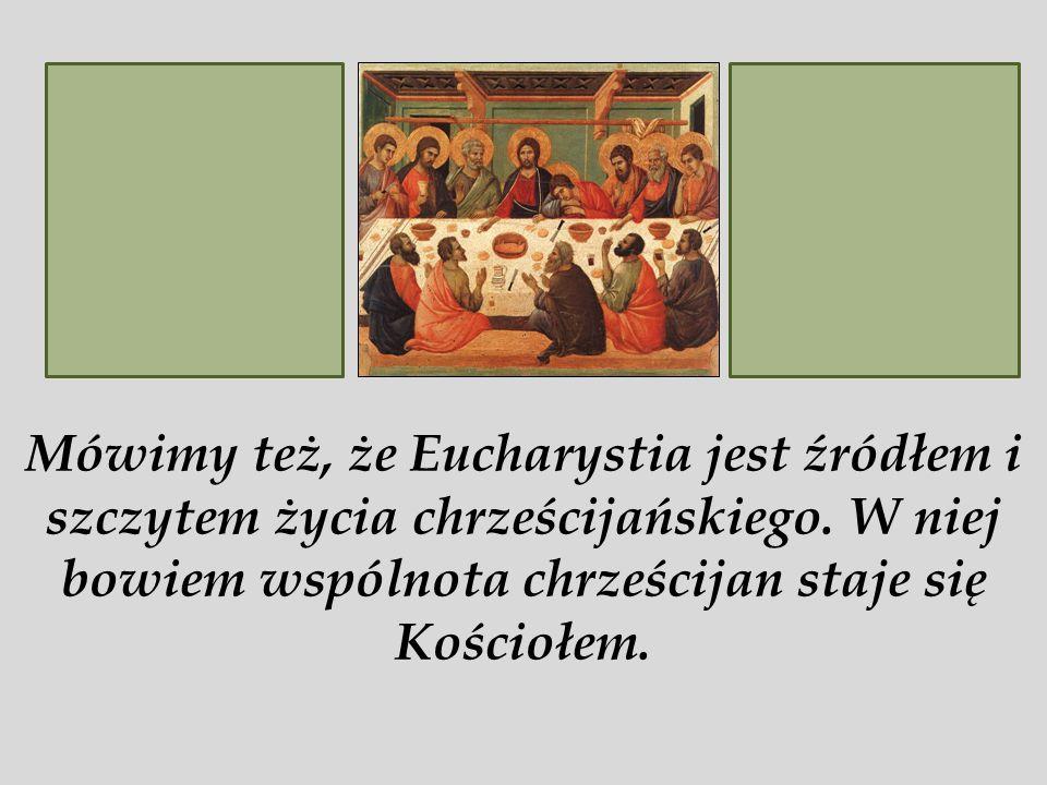Mówimy też, że Eucharystia jest źródłem i szczytem życia chrześcijańskiego.
