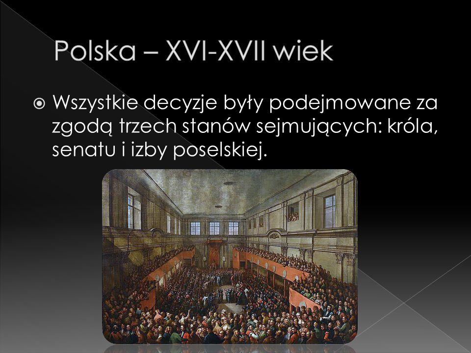 Polska – XVI-XVII wiek Wszystkie decyzje były podejmowane za zgodą trzech stanów sejmujących: króla, senatu i izby poselskiej.