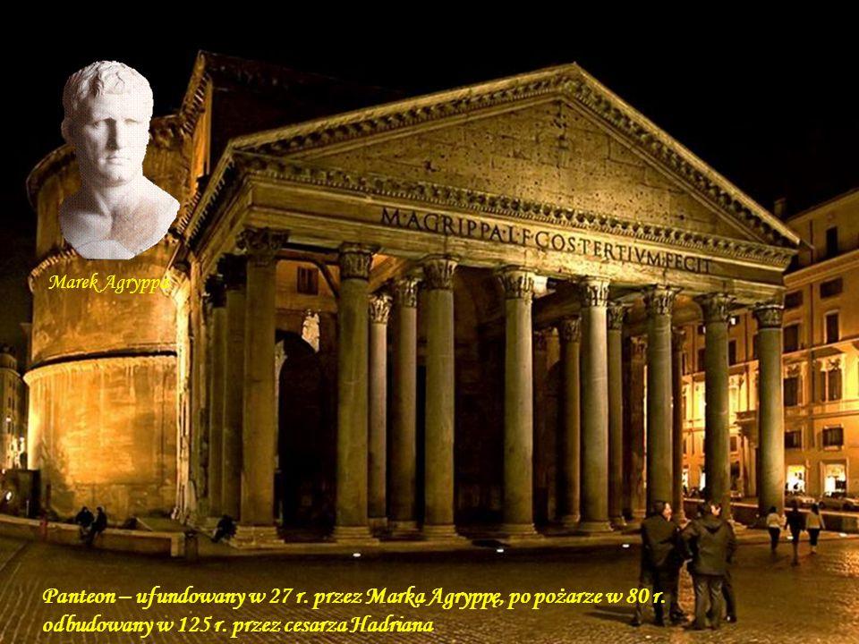 Marek Agryppa Panteon – ufundowany w 27 r. przez Marka Agryppę, po pożarze w 80 r. odbudowany w 125 r. przez cesarza Hadriana.