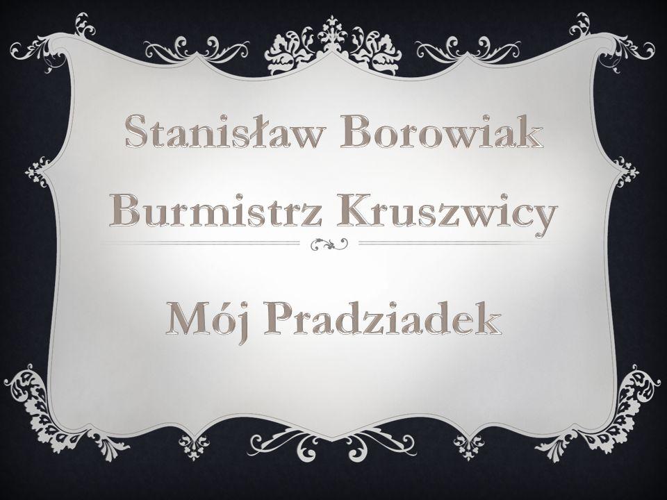 Stanisław Borowiak Burmistrz Kruszwicy Mój Pradziadek