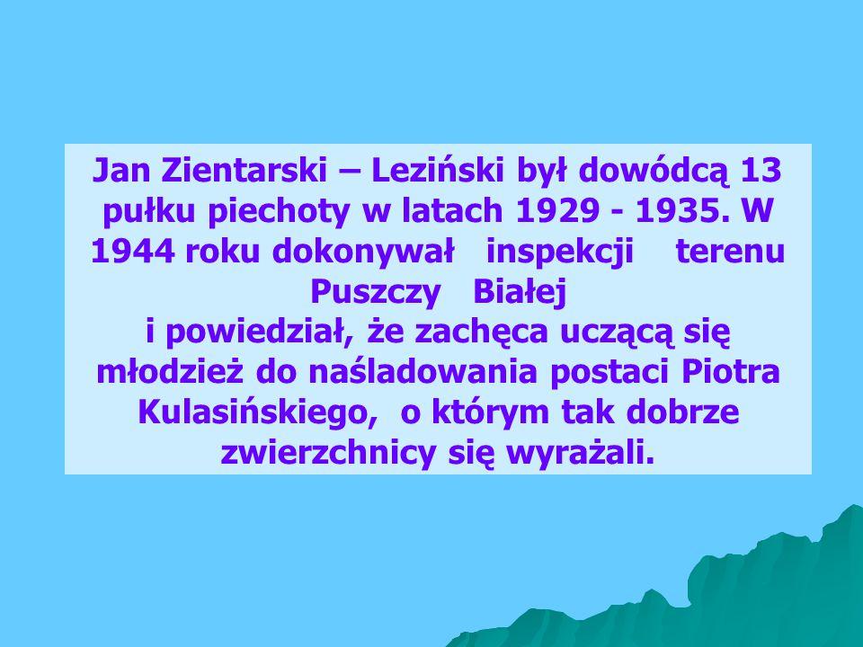 Jan Zientarski – Leziński był dowódcą 13 pułku piechoty w latach 1929 - 1935. W 1944 roku dokonywał inspekcji terenu Puszczy Białej