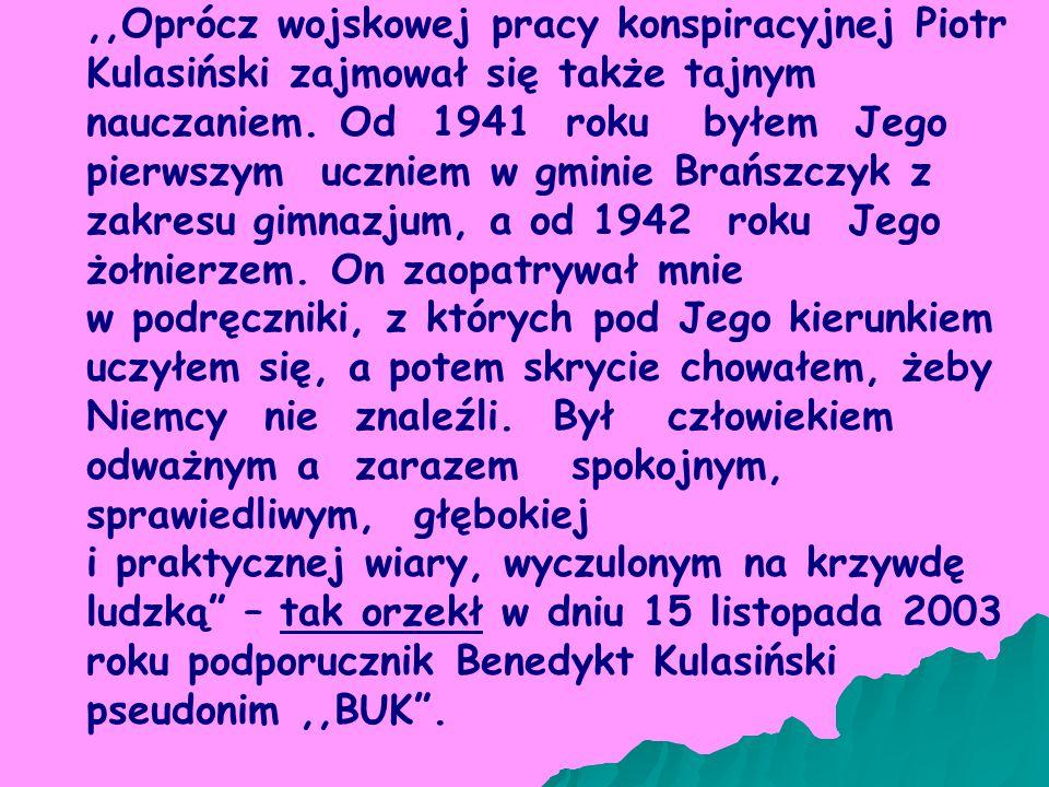 ,,Oprócz wojskowej pracy konspiracyjnej Piotr Kulasiński zajmował się także tajnym nauczaniem. Od 1941 roku byłem Jego pierwszym uczniem w gminie Brańszczyk z zakresu gimnazjum, a od 1942 roku Jego żołnierzem. On zaopatrywał mnie