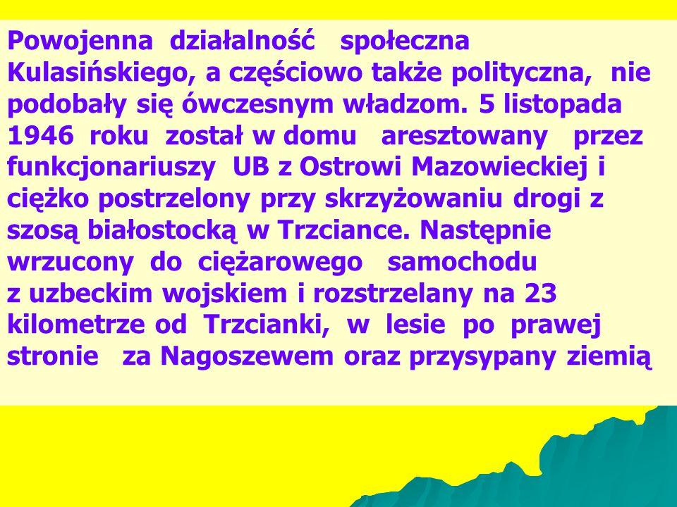 Powojenna działalność społeczna Kulasińskiego, a częściowo także polityczna, nie podobały się ówczesnym władzom. 5 listopada 1946 roku został w domu aresztowany przez funkcjonariuszy UB z Ostrowi Mazowieckiej i ciężko postrzelony przy skrzyżowaniu drogi z szosą białostocką w Trzciance. Następnie wrzucony do ciężarowego samochodu