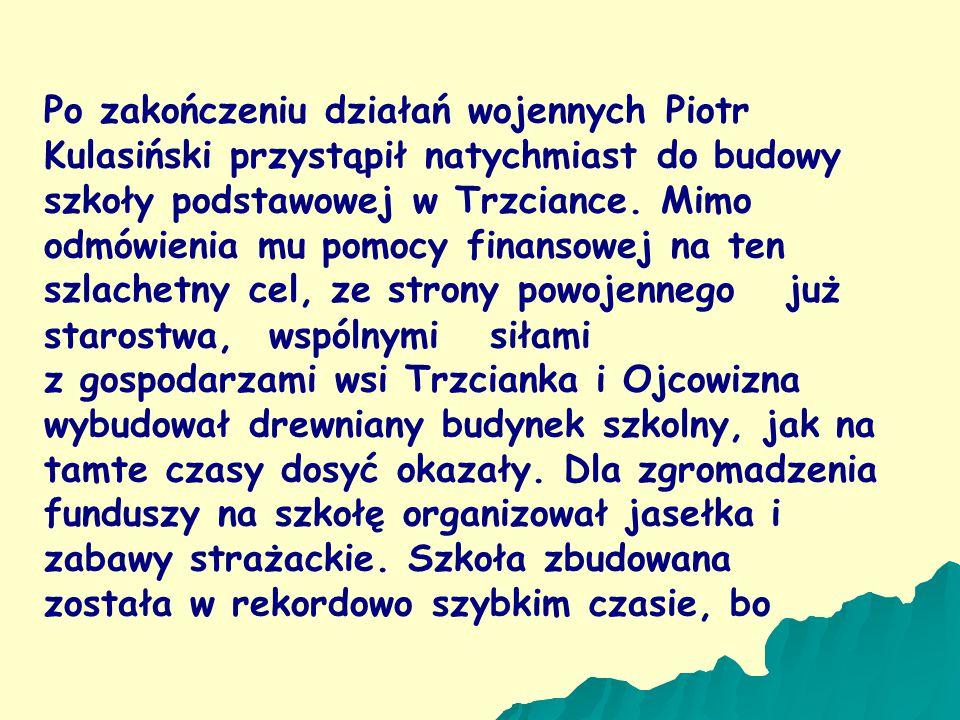 Po zakończeniu działań wojennych Piotr Kulasiński przystąpił natychmiast do budowy szkoły podstawowej w Trzciance. Mimo odmówienia mu pomocy finansowej na ten szlachetny cel, ze strony powojennego już starostwa, wspólnymi siłami