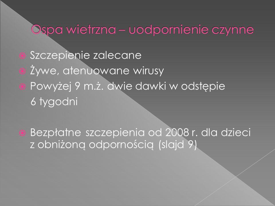 Szczepienie zalecane Żywe, atenuowane wirusy. Powyżej 9 m.ż. dwie dawki w odstępie. 6 tygodni.