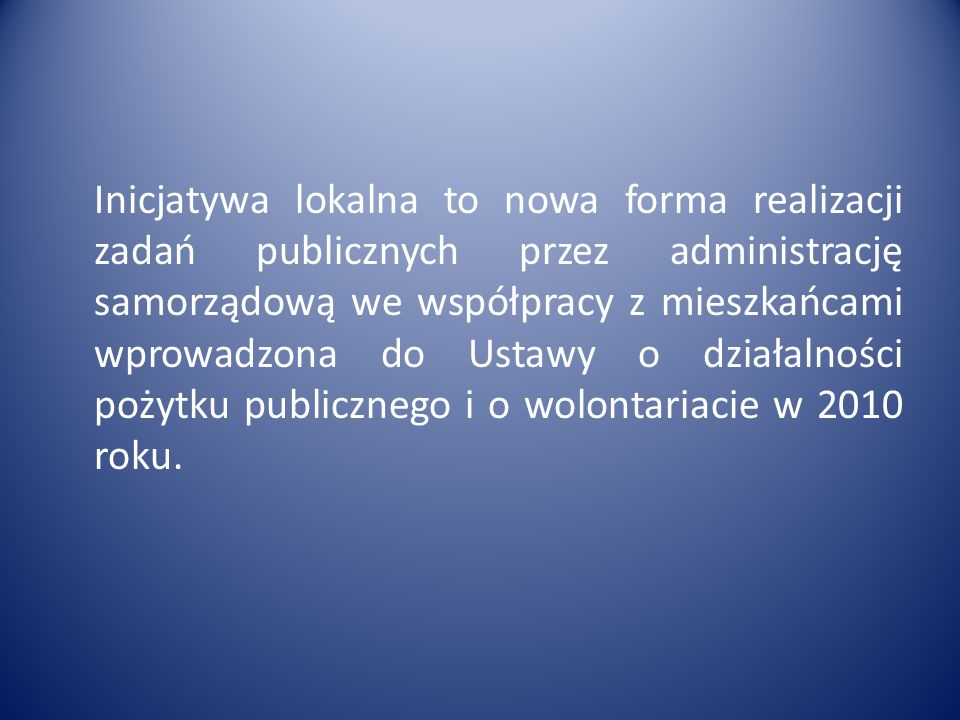 Inicjatywa lokalna to nowa forma realizacji zadań publicznych przez administrację samorządową we współpracy z mieszkańcami wprowadzona do Ustawy o działalności pożytku publicznego i o wolontariacie w 2010 roku.