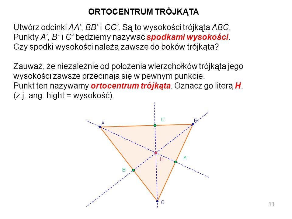 ORTOCENTRUM TRÓJKĄTA Utwórz odcinki AA', BB' i CC'. Są to wysokości trójkąta ABC. Punkty A', B' i C' będziemy nazywać spodkami wysokości.