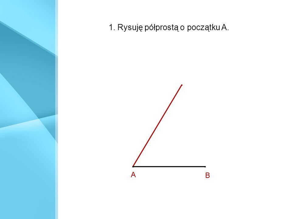 1. Rysuję półprostą o początku A.