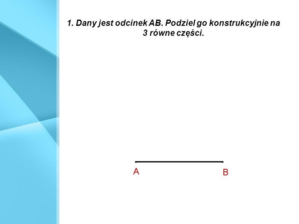 1. Dany jest odcinek AB. Podziel go konstrukcyjnie na 3 równe części.