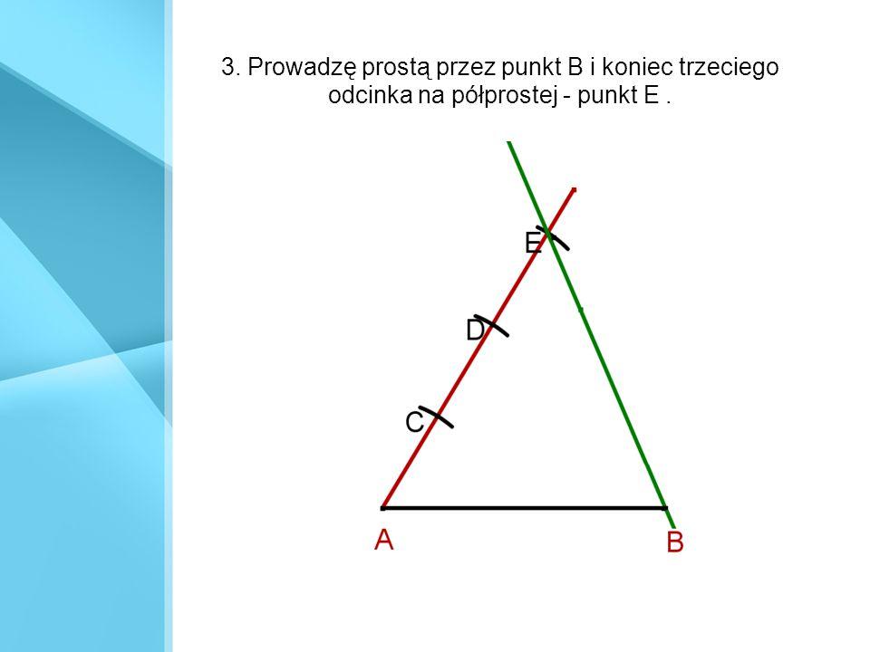 3. Prowadzę prostą przez punkt B i koniec trzeciego odcinka na półprostej - punkt E .