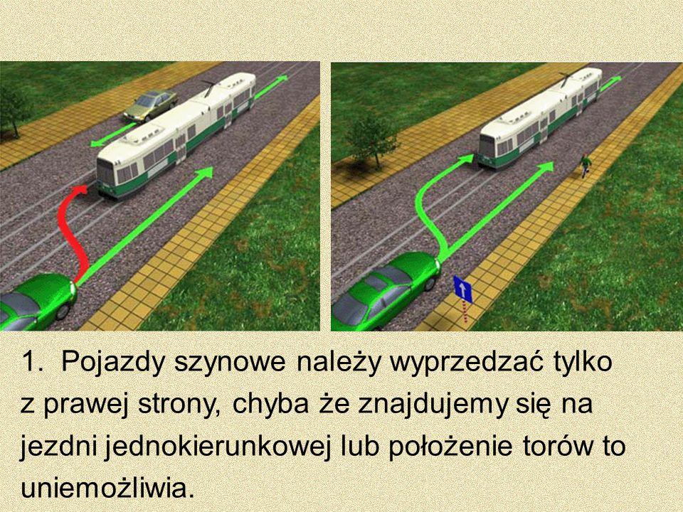 1. Pojazdy szynowe należy wyprzedzać tylko z prawej strony, chyba że znajdujemy się na jezdni jednokierunkowej lub położenie torów to uniemożliwia.