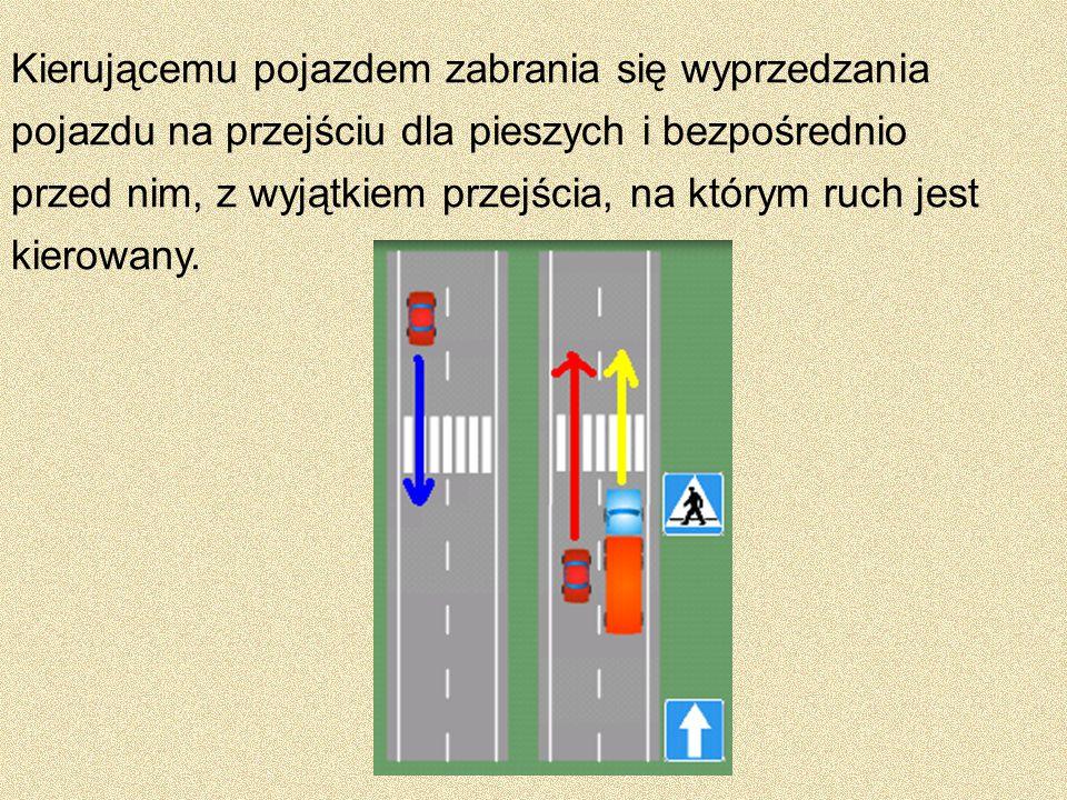 Kierującemu pojazdem zabrania się wyprzedzania pojazdu na przejściu dla pieszych i bezpośrednio przed nim, z wyjątkiem przejścia, na którym ruch jest kierowany.