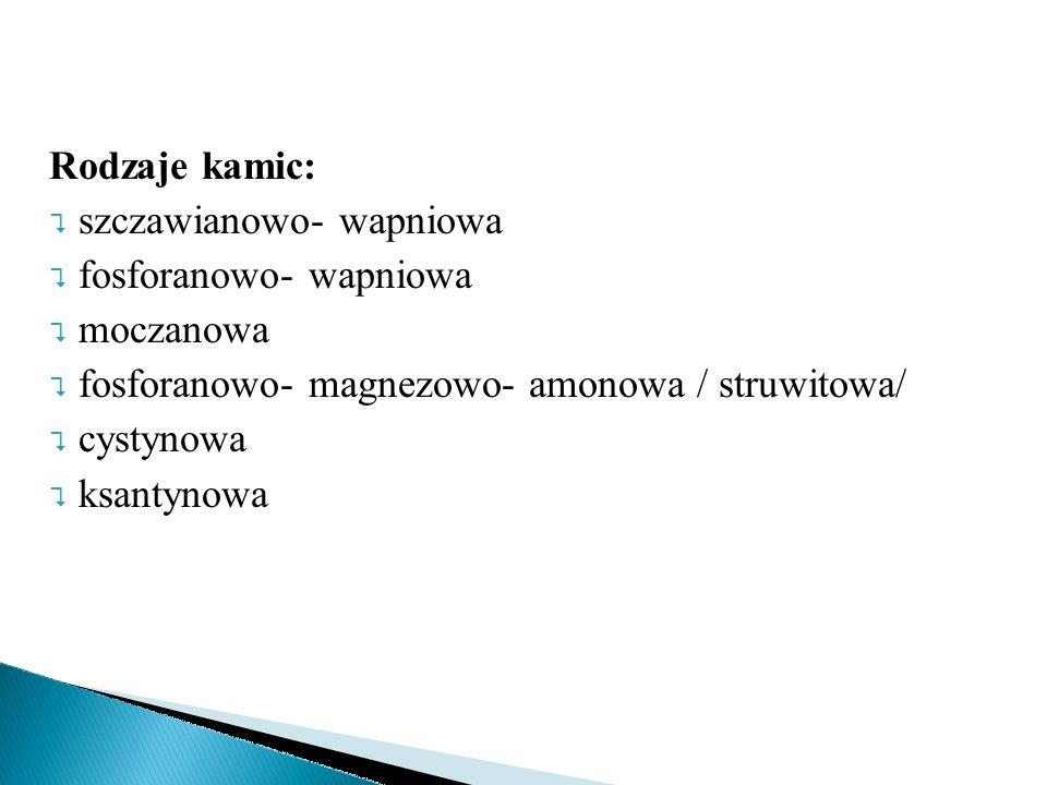 Rodzaje kamic: szczawianowo- wapniowa. fosforanowo- wapniowa. moczanowa. fosforanowo- magnezowo- amonowa / struwitowa/