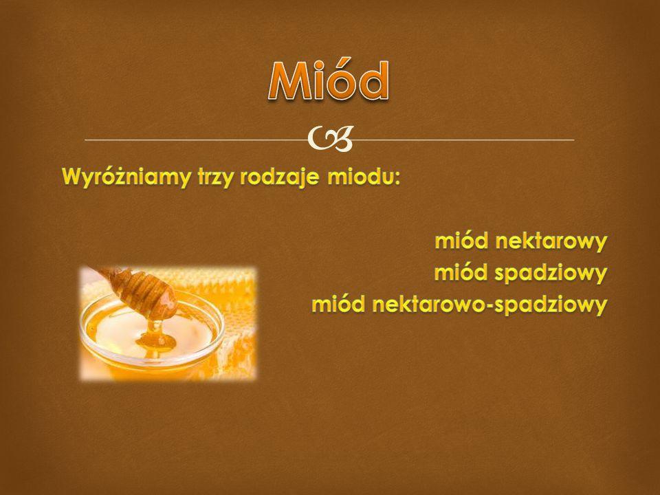 Miód Wyróżniamy trzy rodzaje miodu: miód nektarowy miód spadziowy miód nektarowo-spadziowy