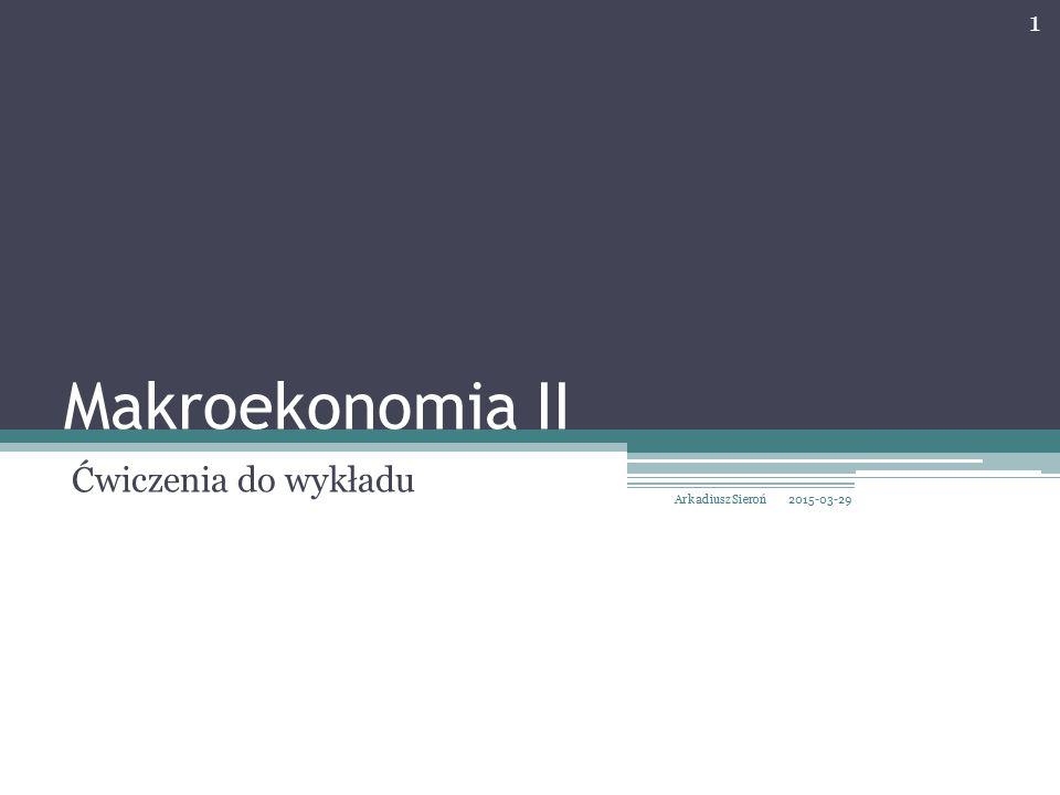 Makroekonomia II Ćwiczenia do wykładu Arkadiusz Sieroń 2017-04-09