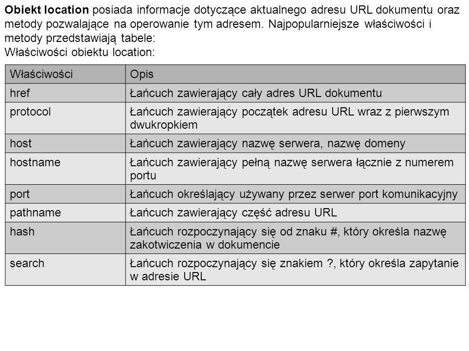 Obiekt location posiada informacje dotyczące aktualnego adresu URL dokumentu oraz metody pozwalające na operowanie tym adresem. Najpopularniejsze właściwości i metody przedstawiają tabele: