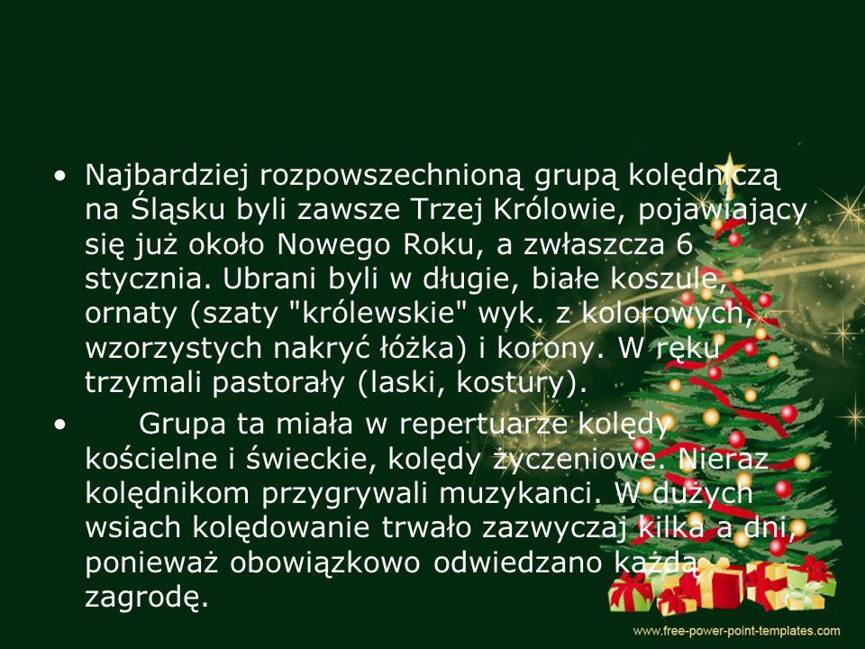 Najbardziej rozpowszechnioną grupą kolędniczą na Śląsku byli zawsze Trzej Królowie, pojawiający się już około Nowego Roku, a zwłaszcza 6 stycznia. Ubrani byli w długie, białe koszule, ornaty (szaty królewskie wyk. z kolorowych, wzorzystych nakryć łóżka) i korony. W ręku trzymali pastorały (laski, kostury).