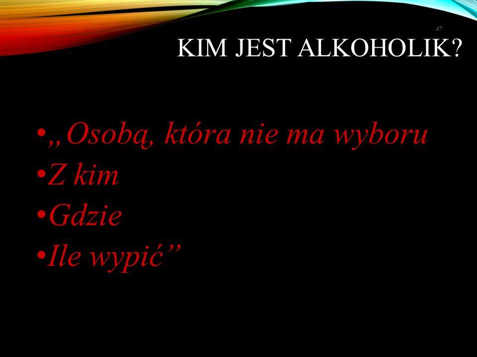 """""""Osobą, która nie ma wyboru Z kim Gdzie Ile wypić"""