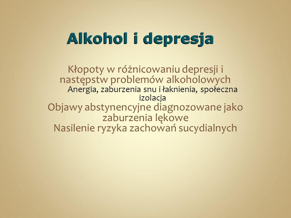 Alkohol i depresja Kłopoty w różnicowaniu depresji i następstw problemów alkoholowych. Anergia, zaburzenia snu i łaknienia, społeczna izolacja.