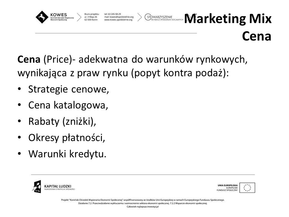 Marketing Mix Cena Cena (Price)- adekwatna do warunków rynkowych, wynikająca z praw rynku (popyt kontra podaż):