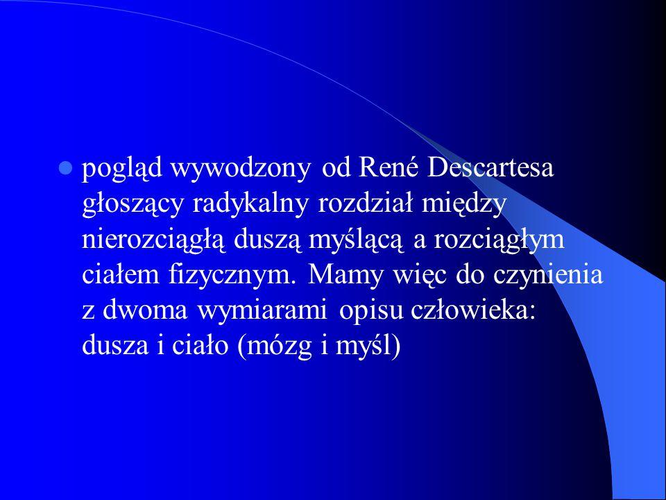 pogląd wywodzony od René Descartesa głoszący radykalny rozdział między nierozciągłą duszą myślącą a rozciągłym ciałem fizycznym.