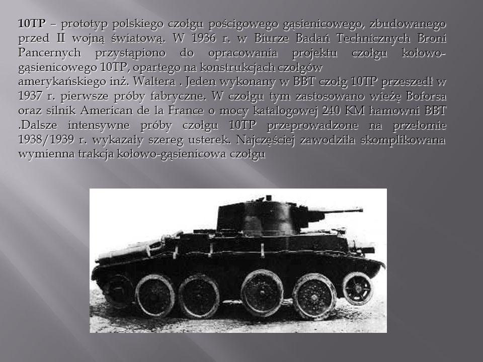 10TP – prototyp polskiego czołgu pościgowego gąsienicowego, zbudowanego przed II wojną światową. W 1936 r. w Biurze Badań Technicznych Broni Pancernych przystąpiono do opracowania projektu czołgu kołowo-gąsienicowego 10TP, opartego na konstrukcjach czołgów