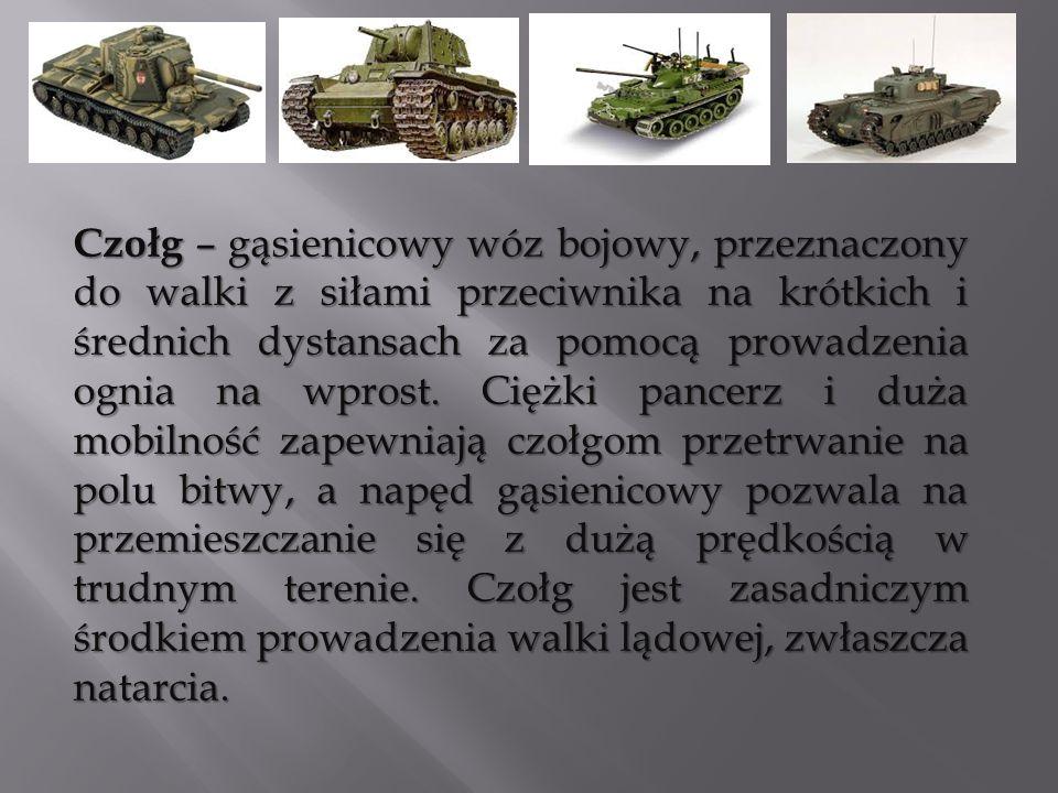 Czołg – gąsienicowy wóz bojowy, przeznaczony do walki z siłami przeciwnika na krótkich i średnich dystansach za pomocą prowadzenia ognia na wprost.