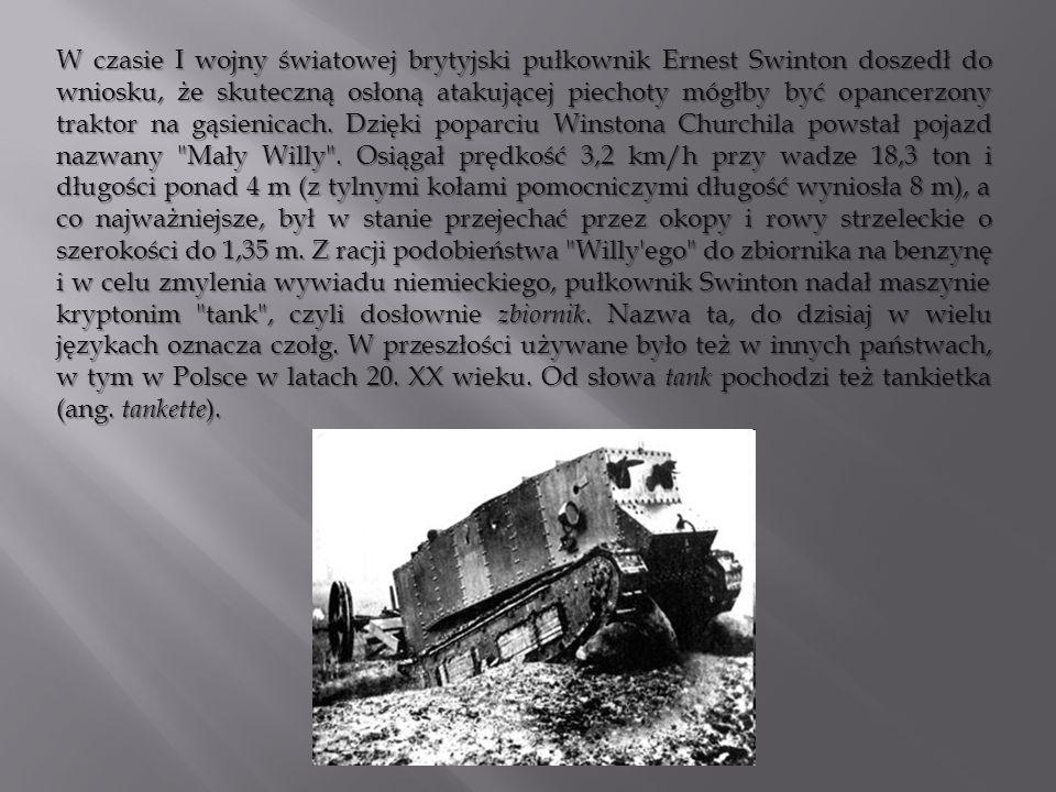 W czasie I wojny światowej brytyjski pułkownik Ernest Swinton doszedł do wniosku, że skuteczną osłoną atakującej piechoty mógłby być opancerzony traktor na gąsienicach.