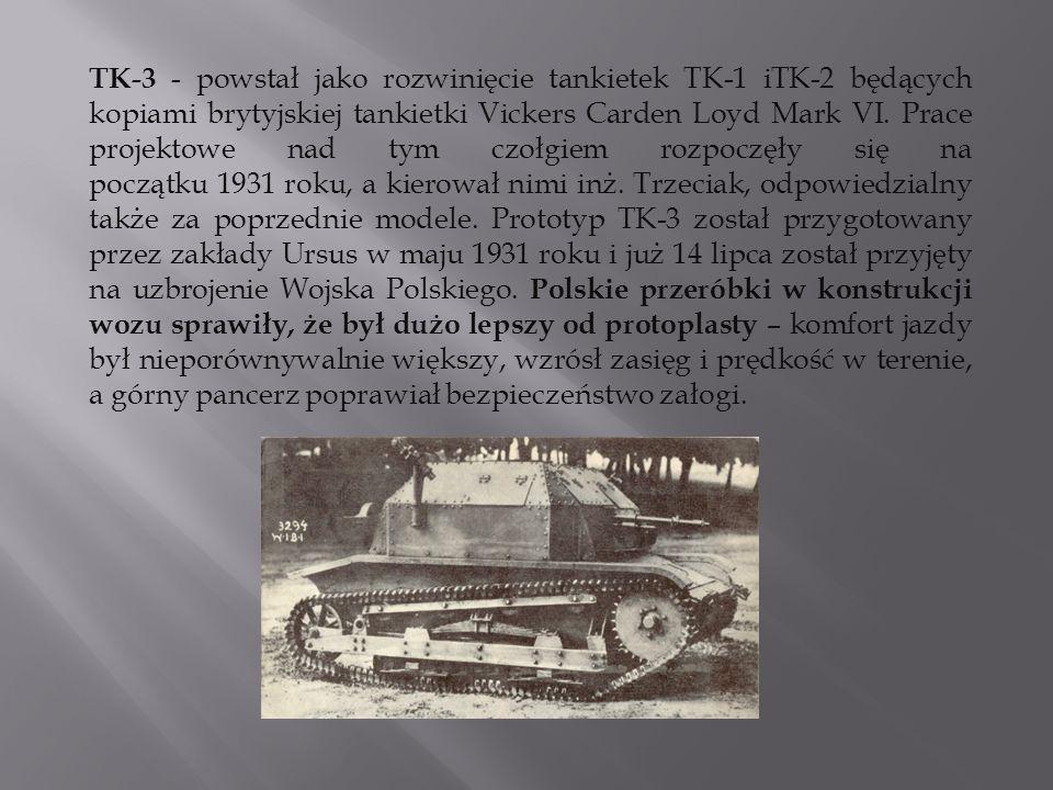 TK-3 - powstał jako rozwinięcie tankietek TK-1 iTK-2 będących kopiami brytyjskiej tankietki Vickers Carden Loyd Mark VI.