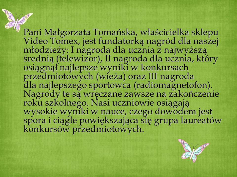 Pani Małgorzata Tomańska, właścicielka sklepu Video Tomex, jest fundatorką nagród dla naszej młodzieży: I nagroda dla ucznia z najwyższą średnią (telewizor), II nagroda dla ucznia, który osiągnął najlepsze wyniki w konkursach przedmiotowych (wieża) oraz III nagroda dla najlepszego sportowca (radiomagnetofon).